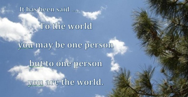 It has been said... To the world you may be once person but to one person you are the world