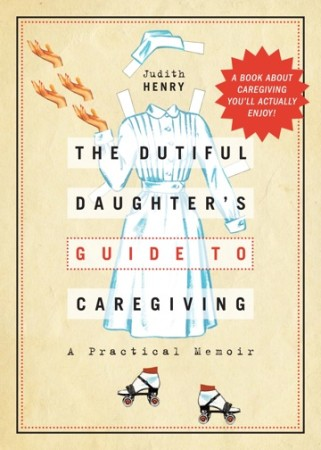 The Dutiful Daughter's Guide to Caregiving by Judith Henry